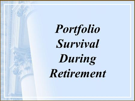 Portfolio Survival During Retirement. Which will last longer? Your portfolio… …or you?