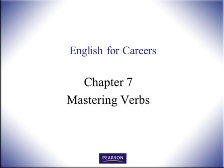 English for Careers Chapter 7 Mastering Verbs. English for Careers: Business, Professional, and Technical, 10 th ed. Smith and Moore © 2010 Pearson Higher.