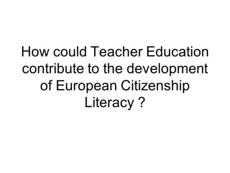 How could Teacher Education contribute to the development of European Citizenship Literacy ?