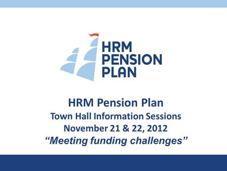 "HRM Pension Plan Town Hall Information Sessions November 21 & 22, 2012 ""Meeting funding challenges"""