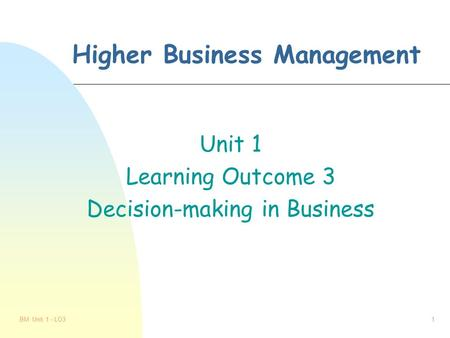 BM Unit 1 - LO31 Higher Business Management Unit 1 Learning Outcome 3 Decision-making in Business.