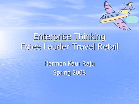Enterprise Thinking Estee Lauder Travel Retail Hermon Kaur Raju Spring 2008.