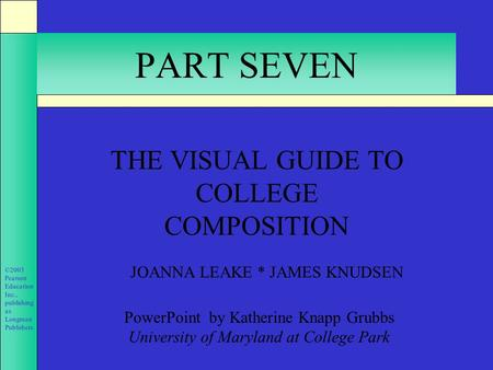 ©2003 Pearson Education Inc., publishing as Longman Publishers. PART SEVEN THE VISUAL GUIDE TO COLLEGE COMPOSITION JOANNA LEAKE * JAMES KNUDSEN PowerPoint.