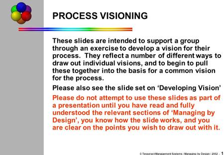 © Tesseract Management Systems / Managing by Design / 2002 - 1 PROCESS VISIONING These slides are intended to support a group through an exercise to develop.