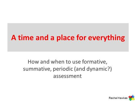 A time and a place for everything How and when to use formative, summative, periodic (and dynamic?) assessment Rachel Hawkes.
