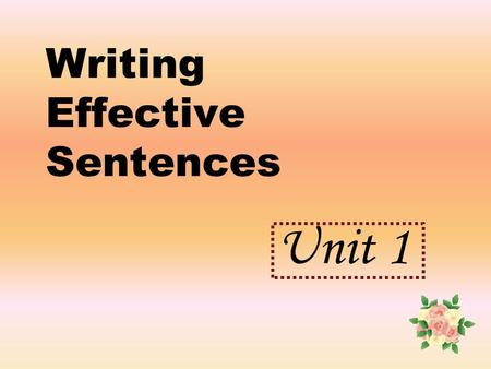 Writing Effective Sentences Unit 1. Lesson 2 Simple sentences with phrases (and action verbs) OBJECTIVES: After completing this lesson, you should be.