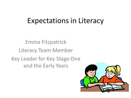 Expectations in Literacy Emma Fitzpatrick Literacy Team Member Key Leader for Key Stage One and the Early Years.