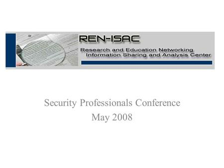 Security Professionals Conference May 2008. REN-ISAC Goal The goal of the REN-ISAC is to aid and promote cyber security protection and response within.