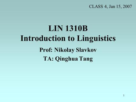 1 LIN 1310B Introduction to Linguistics Prof: Nikolay Slavkov TA: Qinghua Tang CLASS 4, Jan 15, 2007.