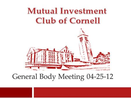 General Body Meeting 04-25-12 1. Mutual Investment Club <strong>of</strong> Cornell Welcome 2.
