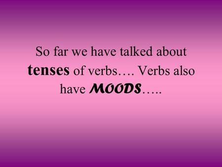 So far we have talked about tenses of verbs…. Verbs also have MOODS …..