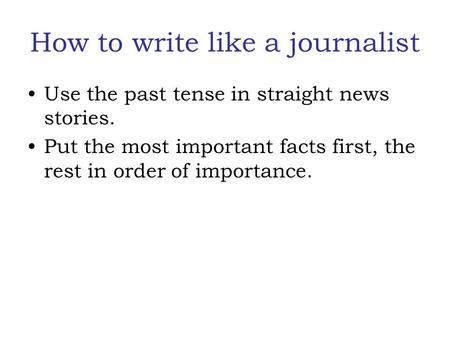 How to write like a journalist Use the past tense in straight news stories. Put the most important facts first, the rest in order of importance.