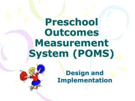Preschool Outcomes Measurement System (POMS) Design and Implementation.