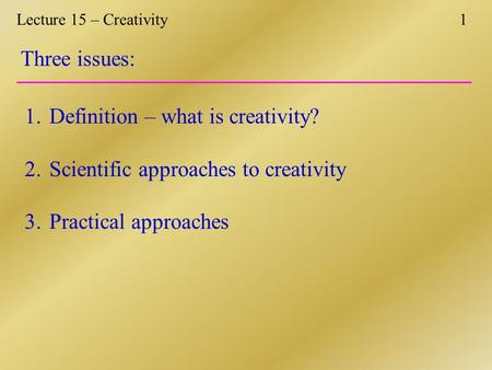 Lecture 15 – Creativity1 Three issues: 1.Definition – what is creativity? 2.Scientific approaches to creativity 3.Practical approaches.