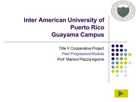 Inter American University of Puerto Rico Guayama Campus Title V Cooperative Project Past Progressive Module Prof. Marisol Piazza Aguirre.