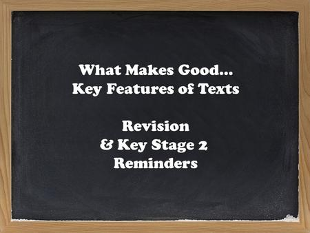 What Makes Good… Key Features of Texts Revision & Key Stage 2 Reminders.