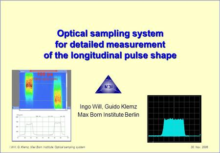 30. Nov. 2006 I.Will, G. Klemz, Max Born Institute: Optical sampling system Optical sampling system for detailed measurement of the longitudinal pulse.