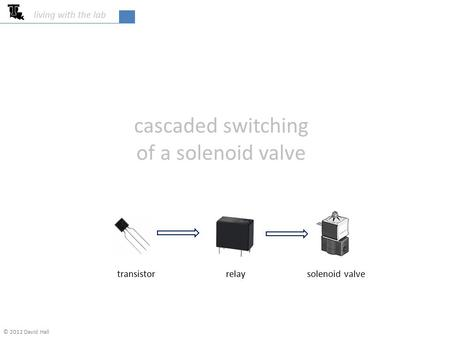 Cascaded switching of a solenoid valve living with the lab transistor relay solenoid valve © 2012 David Hall.
