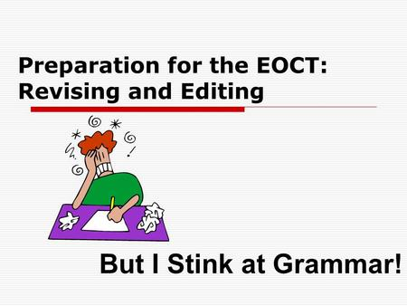 Preparation for the EOCT: Revising and Editing But I Stink at Grammar!