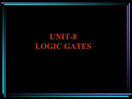 UNIT-8 LOGIC GATES. Logic Gates Types of Gates: 1) OR Gate 2) AND Gate 3) NOT Gate 4) NAND Gate 5) NOR Gate 6) EX-OR Gate 7) EX-NOR Gate.