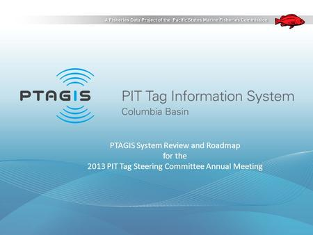 PTAGIS System Review and Roadmap for the 2013 PIT Tag Steering Committee Annual Meeting.