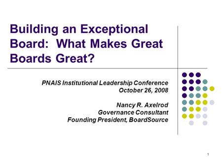 1 Building an Exceptional Board: What Makes Great Boards Great? PNAIS Institutional Leadership Conference October 26, 2008 Nancy R. Axelrod Governance.