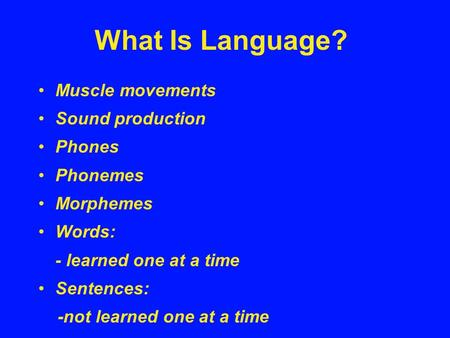 What Is Language? Muscle movements Sound production Phones Phonemes Morphemes Words: - learned one at a time Sentences: -not learned one at a time.