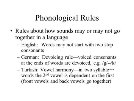 Phonological Rules Rules about how sounds may or may not go together in a language English: Words may not start with two stop consonants German: Devoicing.