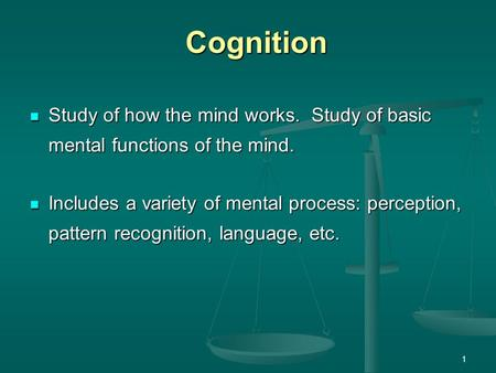 Cognition Study of how the mind works. Study of basic mental functions of the mind. Includes a variety of mental process: perception, pattern recognition,
