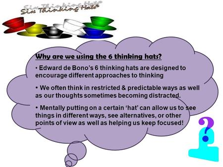Why are we using the 6 thinking hats? Edward de Bono's 6 thinking hats are designed to encourage different approaches to thinking We often think in restricted.
