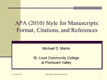 Rev. Sept. 2012 APA (2010) Style for Manuscripts1 APA (2010) Style for Manuscripts: Format, Citations, and References Michael D. Martin St. Louis Community.