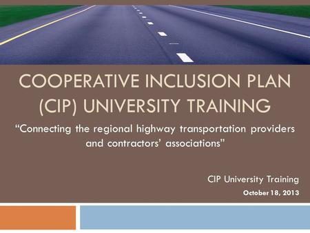 "COOPERATIVE INCLUSION PLAN (CIP) UNIVERSITY TRAINING ""Connecting the regional highway transportation providers and contractors' associations"" CIP University."