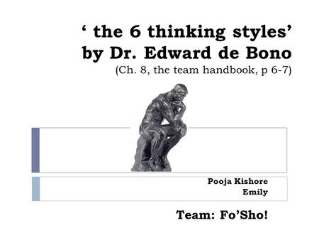 ' the 6 thinking styles' by Dr. Edward de Bono (Ch. 8, the team handbook, p 6-7) Pooja Kishore Emily Team: Fo'Sho!