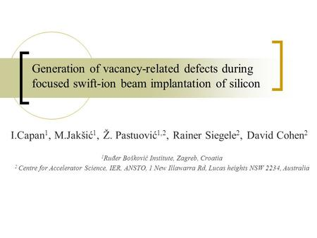 Generation of vacancy-related defects during focused swift-ion beam implantation of silicon I.Capan 1, M.Jakšić 1, Ž. Pastuović 1,2, Rainer Siegele 2,