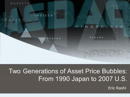 Two Generations of Asset Price Bubbles: From 1990 Japan to 2007 U.S. Eric Rashi.