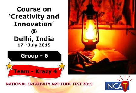 Course on 'Creativity and Delhi, India 17 th July 2015 Group - 6 Team - Krazy 4.