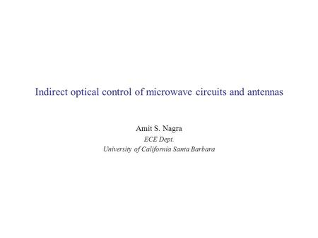 Indirect optical control of microwave circuits and antennas Amit S. Nagra ECE Dept. University of California Santa Barbara.