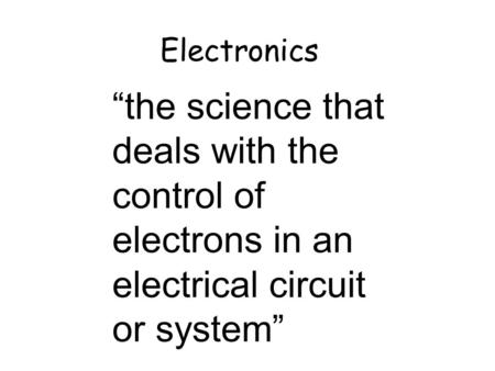 "Electronics ""the science that deals with the control of electrons in an electrical circuit or system"" 16th Jan."