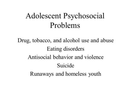 Adolescent Psychosocial Problems Drug, tobacco, and alcohol use and abuse Eating disorders Antisocial behavior and violence Suicide Runaways and homeless.