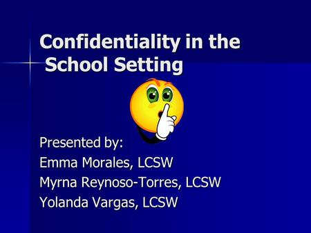Confidentiality in the School Setting Presented by: Emma Morales, LCSW Myrna Reynoso-Torres, LCSW Yolanda Vargas, LCSW.