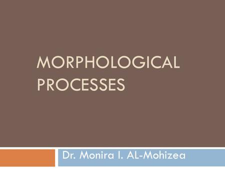 MORPHOLOGICAL PROCESSES Dr. Monira I. AL-Mohizea.