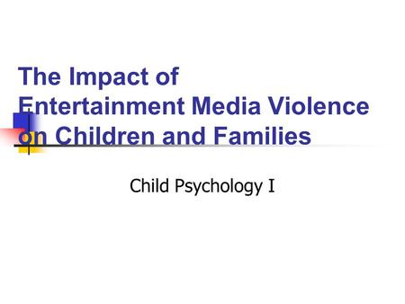 The Impact of Entertainment Media Violence on Children and Families Child Psychology I.