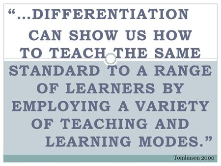 """…DIFFERENTIATION CAN SHOW US HOW TO TEACH THE SAME STANDARD TO A RANGE OF LEARNERS BY EMPLOYING A VARIETY OF TEACHING AND LEARNING MODES."" Tomlinson 2000."