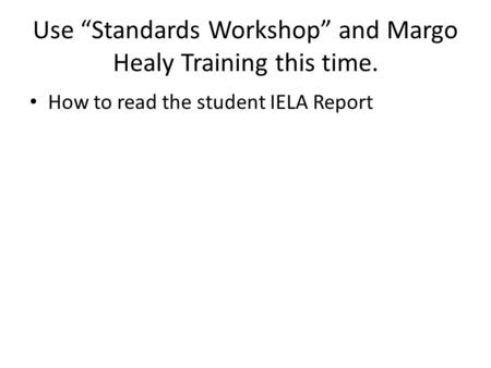 "Use ""Standards Workshop"" and Margo Healy Training this time. How to read the student IELA Report."