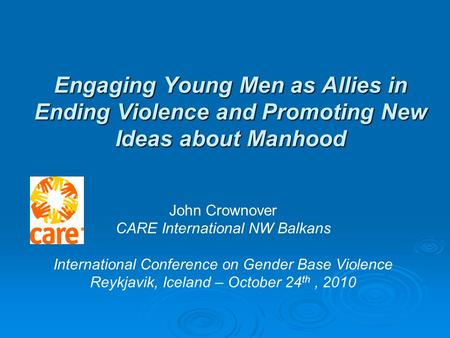 Engaging Young Men as Allies in Ending Violence and Promoting New Ideas about Manhood John Crownover CARE International NW Balkans International Conference.