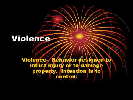 Violence Violence- Behavior designed to inflict injury or to damage property. Intention is to control.