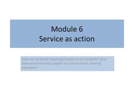 Module 6 Service as action How can we foster meaningful action in our students? How does active-learning support our constructivist vision of education?