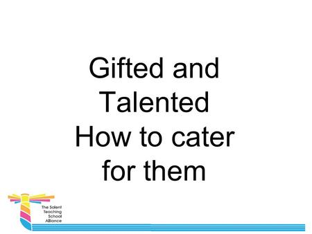 Gifted and Talented How to cater for them. More able Gifted and Talented is no longer deemed an appropriate title for this group of students. We now call.