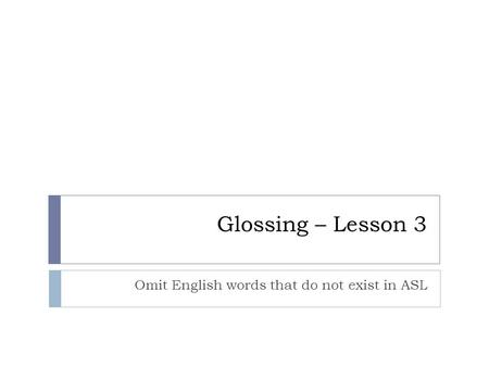 Glossing – Lesson 3 Omit English words that do not exist in ASL.