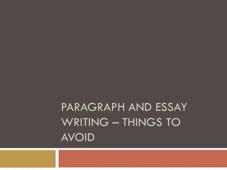 PARAGRAPH AND ESSAY WRITING – THINGS TO AVOID.  As we begin writing stronger paragraphs and essays, there are three guidelines you must follow:  Use.